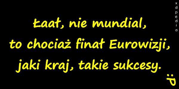 Łaał, nie mundial, to chociaż finał Eurowizji, jaki kraj, takie sukcesy. :P