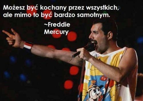 Możesz być kochanym przez wszystkich, ale mimo to być bardzo samotnym - Freddie Mercury
