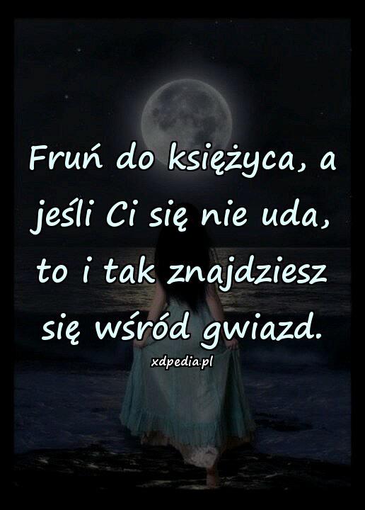Fruń do księżyca, a jeśli Ci się nie uda, to i tak znajdziesz się wśród gwiazd.
