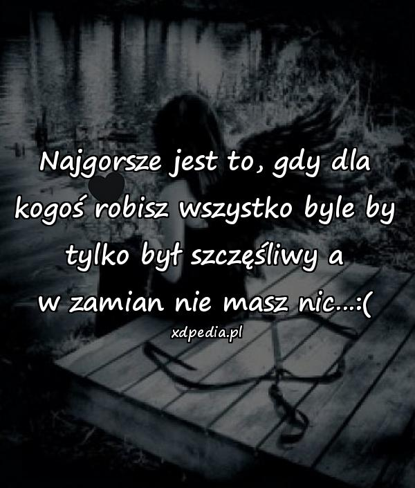 Najgorsze jest to, gdy dla kogoś robisz wszystko byle by tylko był szczęśliwy a w zamian nie masz nic...:(