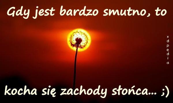 Gdy jest bardzo smutno, to kocha się zachody słońca... ;)