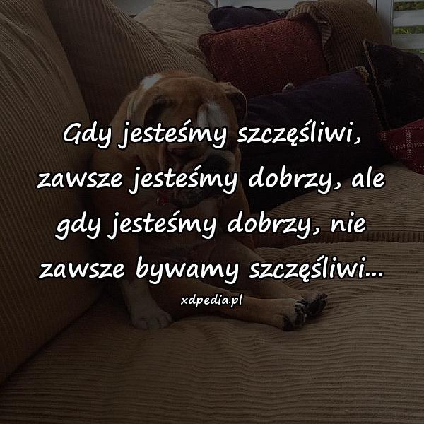 Gdy jesteśmy szczęśliwi, zawsze jesteśmy dobrzy, ale gdy jesteśmy dobrzy, nie zawsze bywamy szczęśliwi...