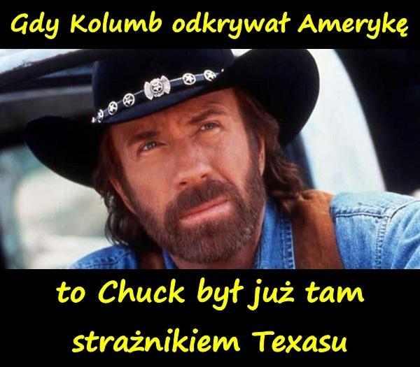 Gdy Kolumb odkrywał Amerykę, to Chuck był już tam strażnikiem Texasu.