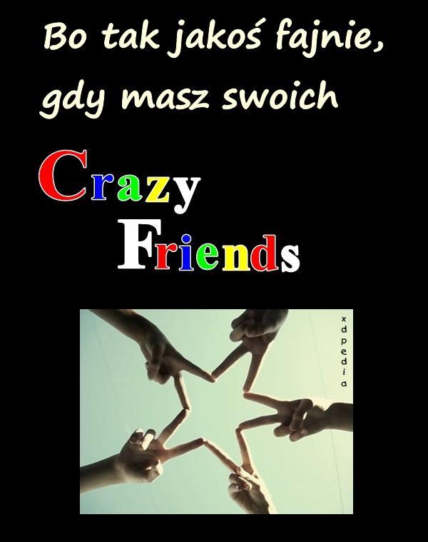Bo tak jakoś fajnie, gdy masz swoich Crazy Friend