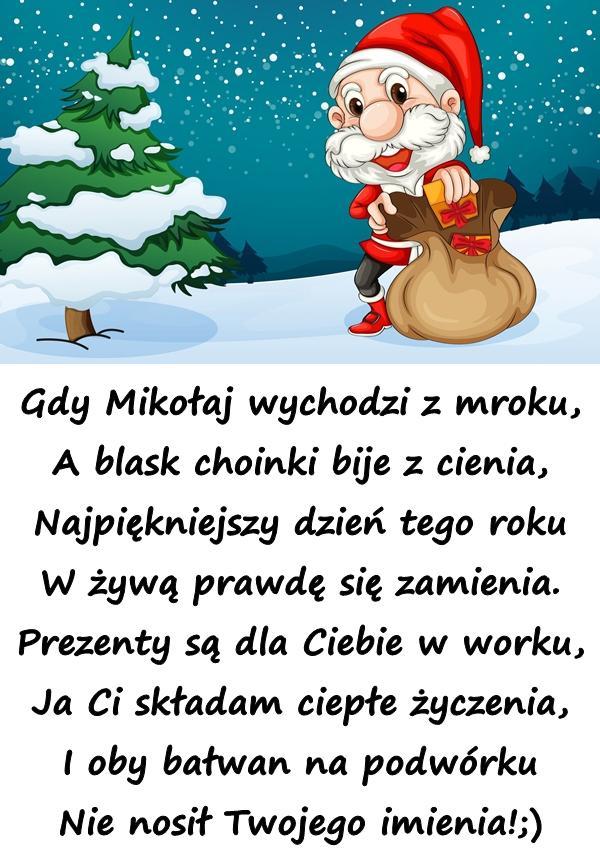 Gdy Mikołaj wychodzi z mroku, A blask choinki bije z cienia, Najpiękniejszy dzień tego roku W żywą prawdę się zamienia. Prezenty są dla Ciebie w worku, Ja Ci składam ciepłe życzenia, I oby bałwan na podwórku Nie nosił Twojego imienia!;)