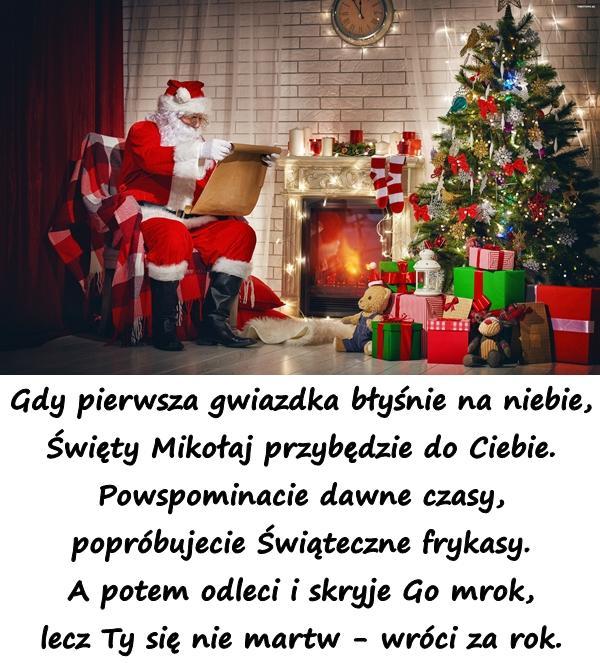 Gdy pierwsza gwiazdka błyśnie na niebie, Święty Mikołaj przybędzie do Ciebie. Powspominacie dawne czasy, popróbujecie Świąteczne frykasy. A potem odleci i skryje Go mrok, lecz Ty się nie martw - wróci za rok.