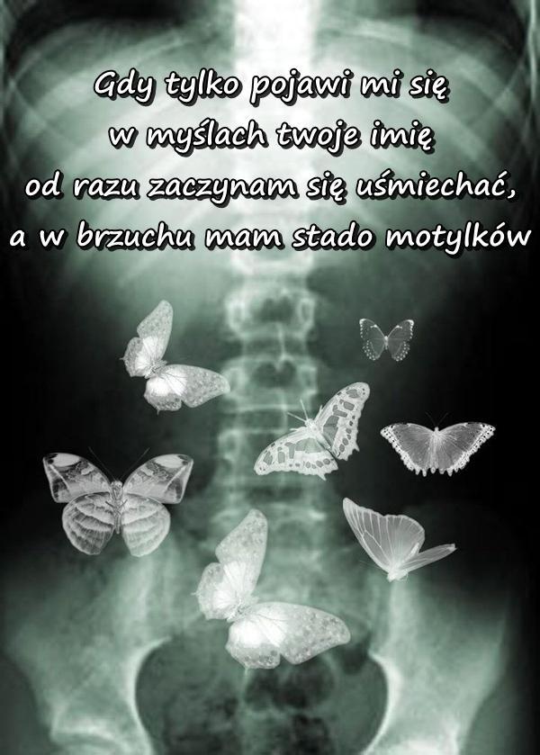 Gdy tylko pojawi mi się w myślach twoje imię od razu zaczynam się uśmiechać, a w brzuchu mam stado motylków.