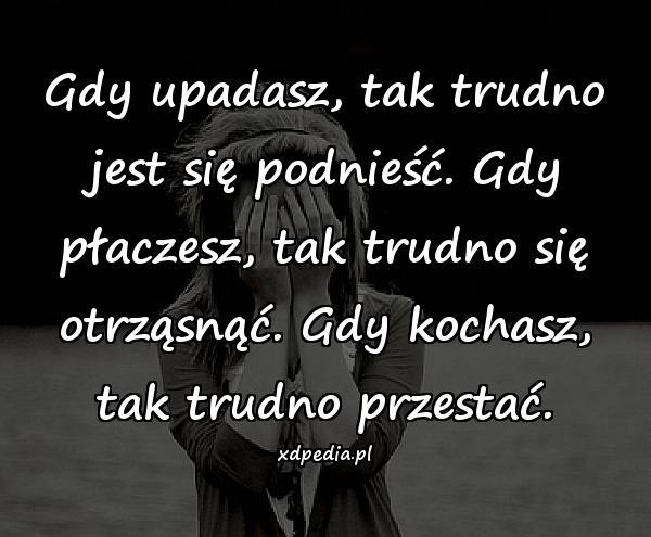 Gdy upadasz, tak trudno jest się podnieść. Gdy płaczesz, tak trudno się otrząsnąć. Gdy kochasz, tak trudno przestać.