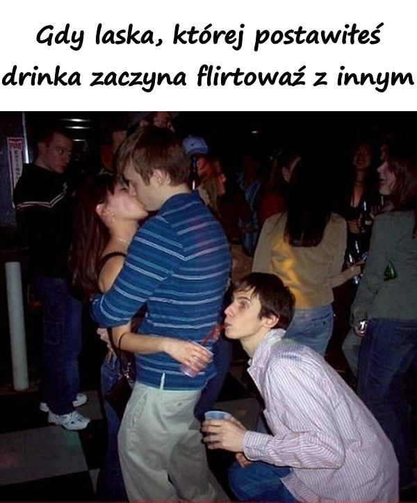 Gdy laska, której postawiłeś drinka zaczyna flirtowaź z innym
