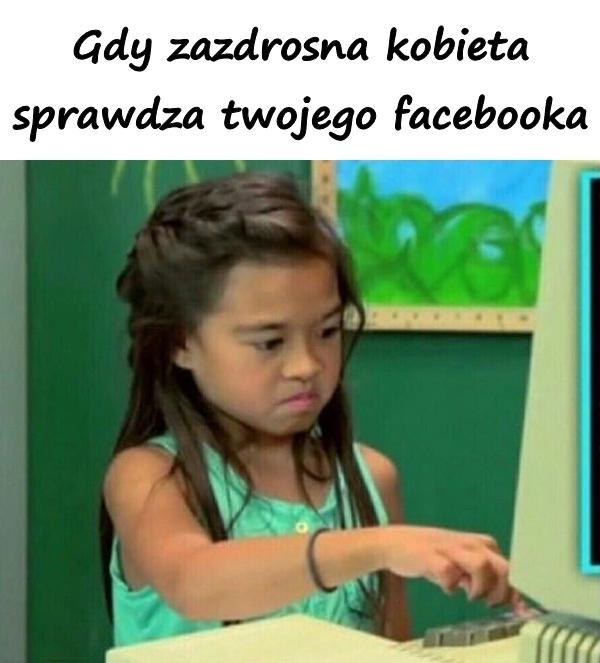 Gdy zazdrosna kobieta sprawdza twojego facebooka