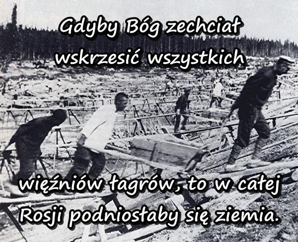 Gdyby Bóg zechciał wskrzesić wszystkich więźniów łagrów, to w całej Rosji podniosłaby się ziemia.