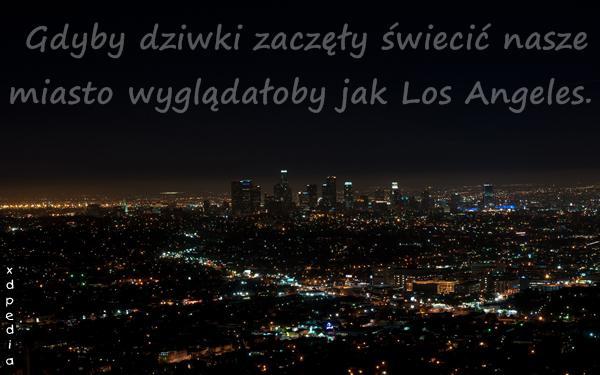 Gdyby dziwki zaczęły świecić nasze miasto wyglądałoby jak Los Angeles.
