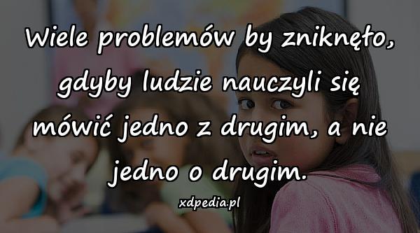 Wiele problemów by zniknęło, gdyby ludzie nauczyli się mówić jedno z drugim, a nie jedno o drugim.