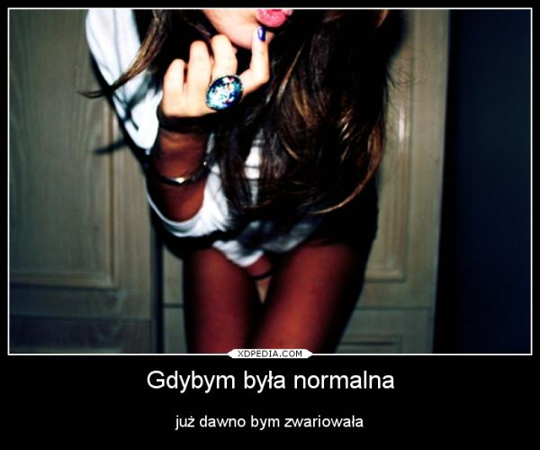 Gdybym była normalna już dawno bym zwariowała