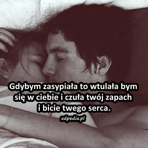 Gdybym zasypiała to wtulała bym się w ciebie i czuła twój zapach i bicie twego serca.