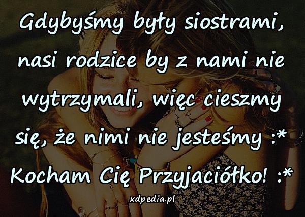 Gdybyśmy były siostrami, nasi rodzice by z nami nie wytrzymali, więc cieszmy się, że nimi nie jesteśmy :* Kocham Cię Przyjaciółko! :*