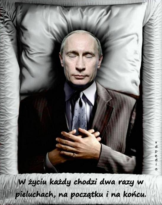 Gdzie jest towarzysz Putin? Śmierć? Choroba? W życiu każdy chodzi dwa razy w pieluchach, na początku i na końcu.