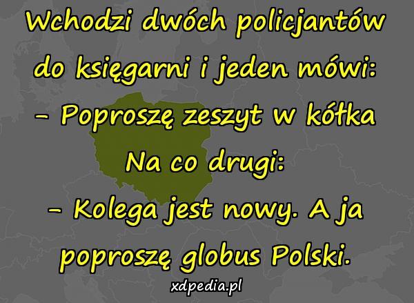 Wchodzi dwóch policjantów do księgarni i jeden mówi: - Poproszę zeszyt w kółka Na co drugi: - Kolega jest nowy. A ja poproszę globus Polski.