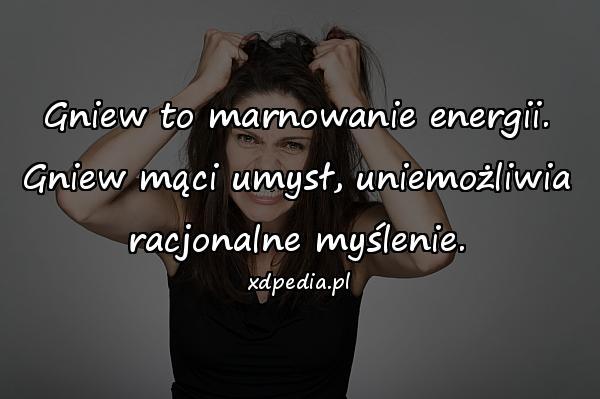 Gniew to marnowanie energii. Gniew mąci umysł, uniemożliwia racjonalne myślenie.