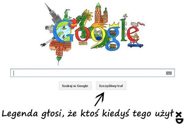 Google - szczęśliwy traf Legenda głosi, że ktoś kiedyś tego użył xD