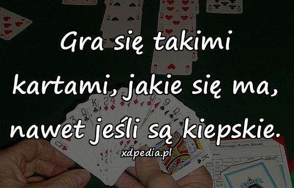 Gra się takimi kartami, jakie się ma, nawet jeśli są kiepskie.