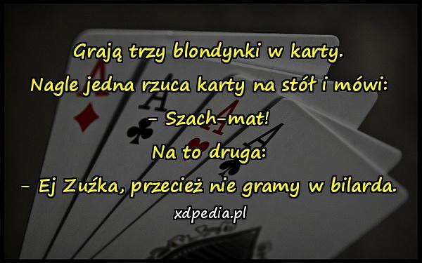 Grają trzy blondynki w karty. Nagle jedna rzuca karty na stół i mówi: - Szach-mat! Na to druga: - Ej Zuźka, przecież nie gramy w bilarda.
