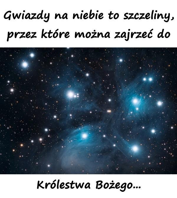 Gwiazdy na niebie to szczeliny, przez które można zajrzeć do Królestwa Bożego...