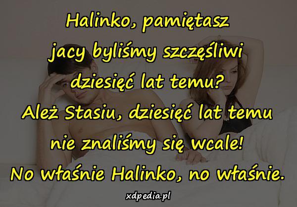 Halinko, pamiętasz jacy byliśmy szczęśliwi dziesięć lat temu? Ależ Stasiu, dziesięć lat temu nie znaliśmy się wcale! No właśnie Halinko, no właśnie.
