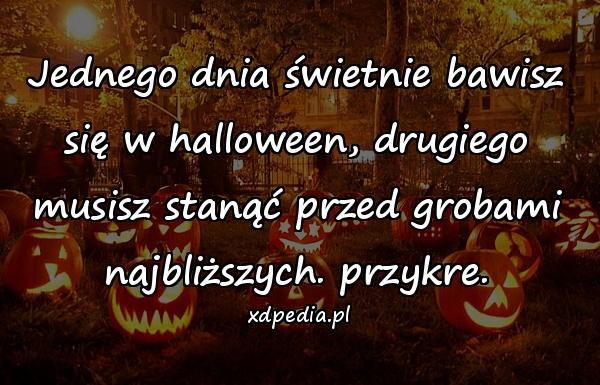 Jednego dnia świetnie bawisz się w halloween, drugiego musisz stanąć przed grobami najbliższych. przykre.