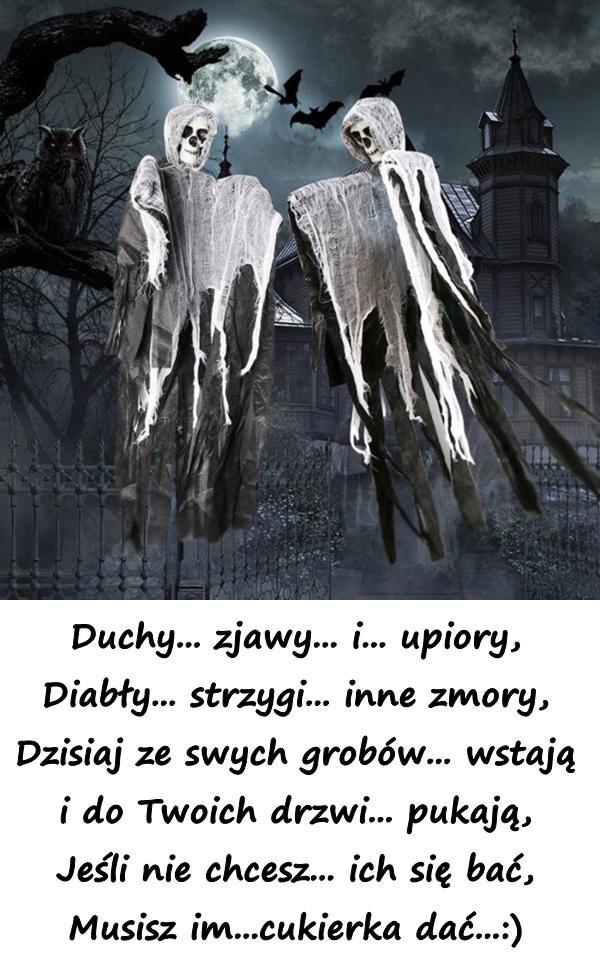 Duchy... zjawy... i... upiory, Diabły... strzygi... inne zmory, Dzisiaj ze swych grobów... wstają i do Twoich drzwi... pukają, Jeśli nie chcesz... ich się bać, Musisz im...cukierka dać...:)