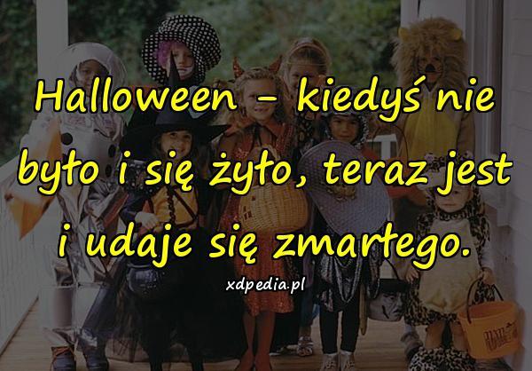 Halloween - kiedyś nie było i się żyło, teraz jest i udaje się zmarłego.