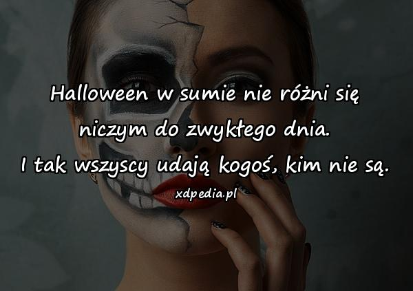 Halloween w sumie nie różni się niczym do zwykłego dnia. I tak wszyscy udają kogoś, kim nie są.