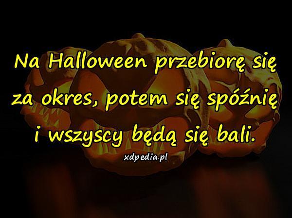 Na Halloween przebiorę się za okres, potem się spóźnię i wszyscy będą się bali.