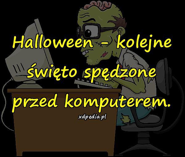 Halloween - kolejne święto spędzone przed komputerem.