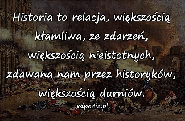 Historia to relacja, większością kłamliwa, ze zdarzeń, większością nieistotnych, zdawana nam przez historyków, większością durniów.