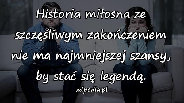 Historia miłosna ze szczęśliwym zakończeniem nie ma najmniejszej szansy, by stać się legendą.