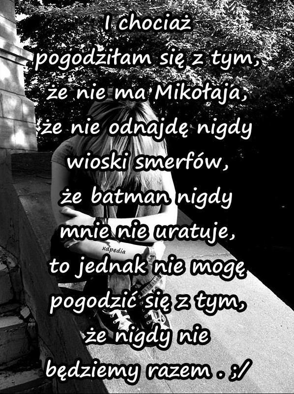 I chociaż pogodziłam się z tym, że nie ma Mikołaja, że nie odnajdę nigdy wioski smerfów, że batman nigdy mnie nie uratuje, to jednak nie mogę pogodzić się z tym, że nigdy nie będziemy razem . ;/