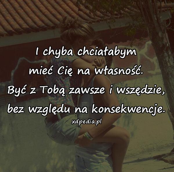 I chyba chciałabym mieć Cię na własność. Być z Tobą zawsze i wszędzie, bez względu na konsekwencje.