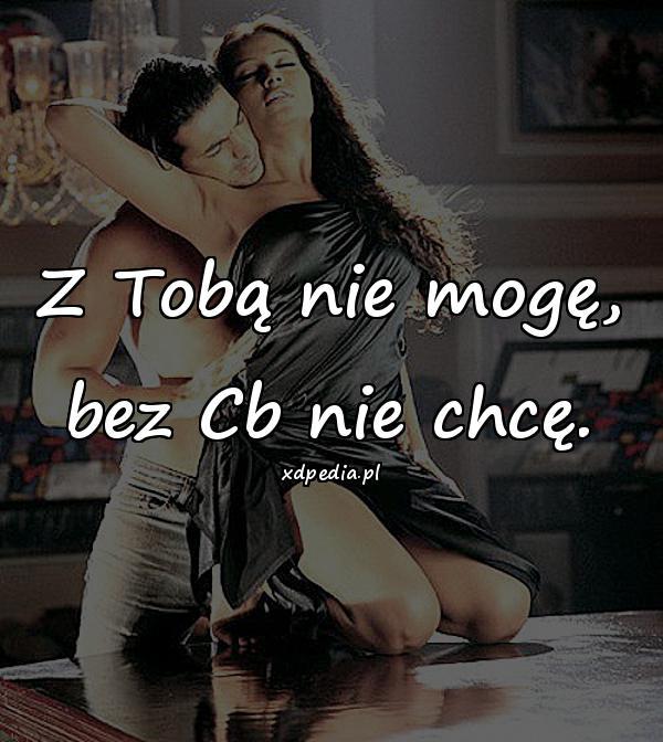 Z Tobą nie mogę, bez Cb nie chcę.