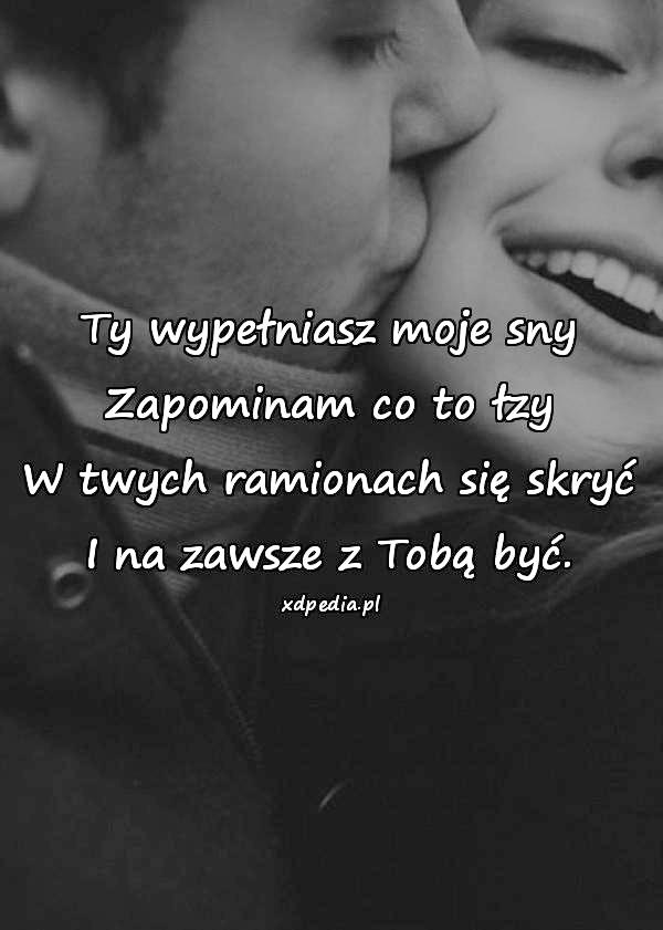 Ty wypełniasz moje sny Zapominam co to łzy W twych ramionach się skryć I na zawsze z Tobą być.