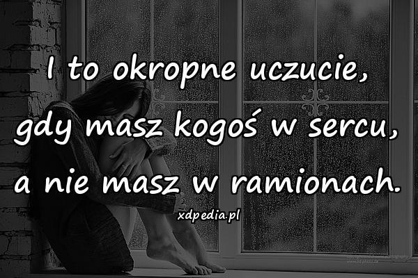 I to okropne uczucie, gdy masz kogoś w sercu, a nie masz w ramionach.
