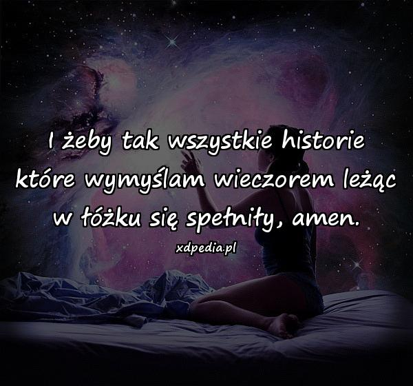 I żeby tak wszystkie historie które wymyślam wieczorem leżąc w łóżku się spełniły, amen.