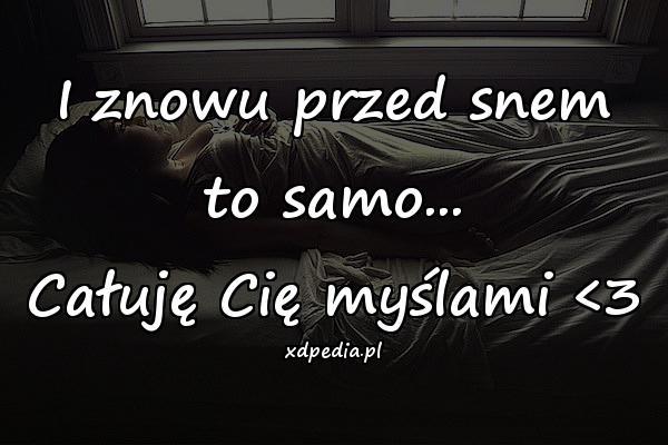 I znowu przed snem to samo... Całuję Cię myślami <3