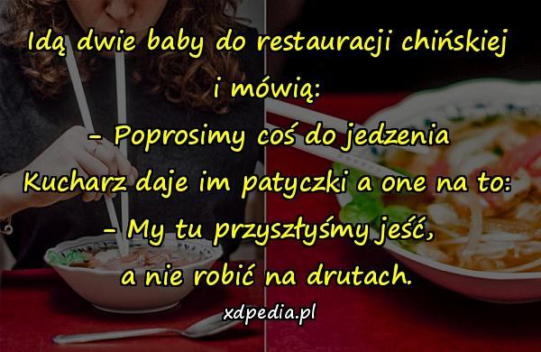 Idą dwie baby do restauracji chińskiej i mówią: - Poprosimy coś do jedzenia Kucharz daje im patyczki a one na to: - My tu przyszłyśmy jeść, a nie robić na drutach.