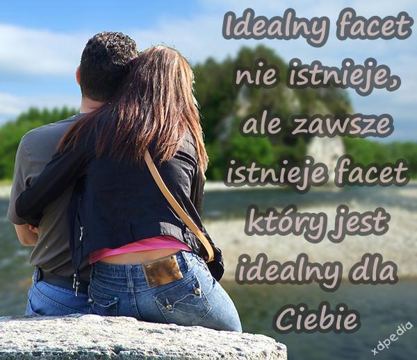 Idealny facet nie istnieje, ale zawsze istnieje facet który jest idealny dla Ciebie
