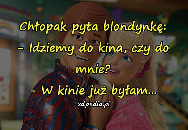 Chłopak pyta blondynkę: - Idziemy do kina, czy do mnie? - W kinie już byłam...