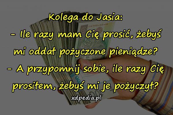 Kolega do Jasia: - Ile razy mam Cię prosić, żebyś mi oddał pożyczone pieniądze? - A przypomnij sobie, ile razy Cię prosiłem, żebyś mi je pożyczył?