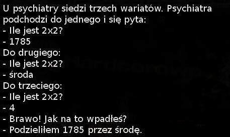 U psychiatry siedzi trzech wariatów. Psychiatra podchodzi do jednego i się pyta? - Ile jest 2x2? - 1785 - Do drugiego: - Ile jest 2x2? - środa - Do trzeciego - Ile jest 2x2? - 4 - Brawo! Jak na to wpadłeś? - Podzieliłem 1785 przez środę.