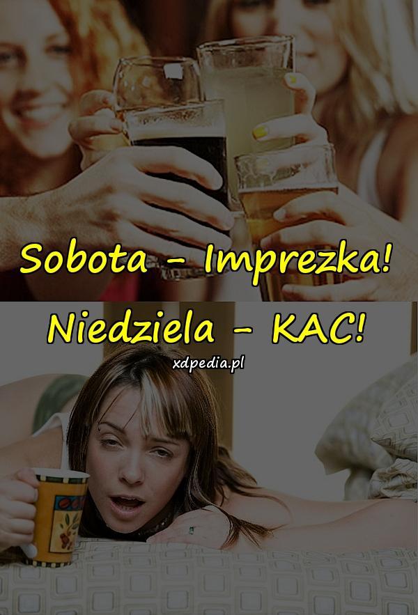 Sobota - Imprezka! Niedziela - KAC!
