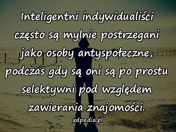 Inteligentni indywidualiści często są mylnie postrzegani jako osoby antyspołeczne, podczas gdy są oni są po prostu selektywni pod względem zawierania znajomości.